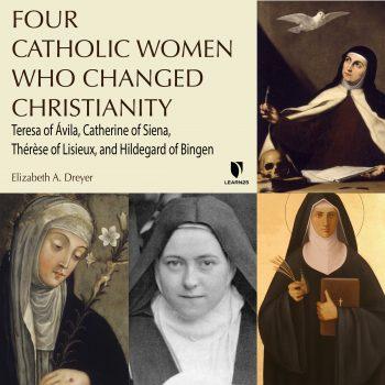 Four Catholic Women Who Changed Christianity: Teresa of çvila, Catherine of Siena, ThŽrse of Lisieux, and Hildegard of Bingen