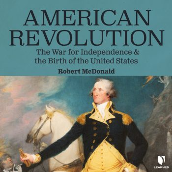 American Revolution: The War for Independence and the Birth of the United States