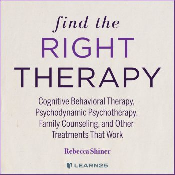 Find the Right Therapy: Cognitive Behavioral Therapy, Psychodynamic Psychotherapy, Family Counseling, and Other Treatments That Work