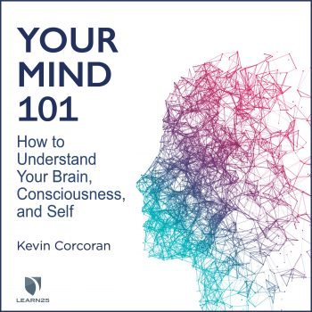 Your Mind 101: How to Understand Your Brain, Consciousness, and Self