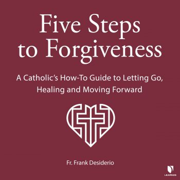 Five Steps to Forgiveness: A Catholic's How-To Guide to Letting Go, Healing, and Moving Forward