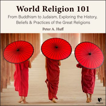 World Religion 101: From Buddhism to Judaism, Exploring the History, Beliefs and Practices of the Great Religions