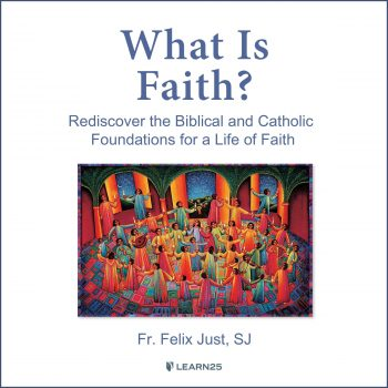 What is Faith? Rediscover the Biblical and Catholic Foundations for a Life of Faith