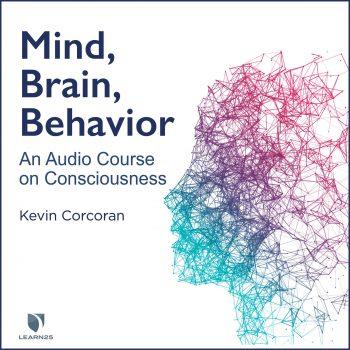 Mind, Brain, Behavior: An Audio Course on Consciousness